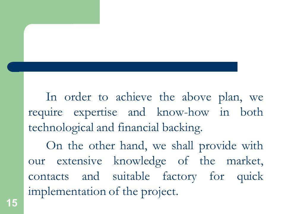 15 In order to achieve the above plan, we require expertise and know-how in both technological and financial backing.