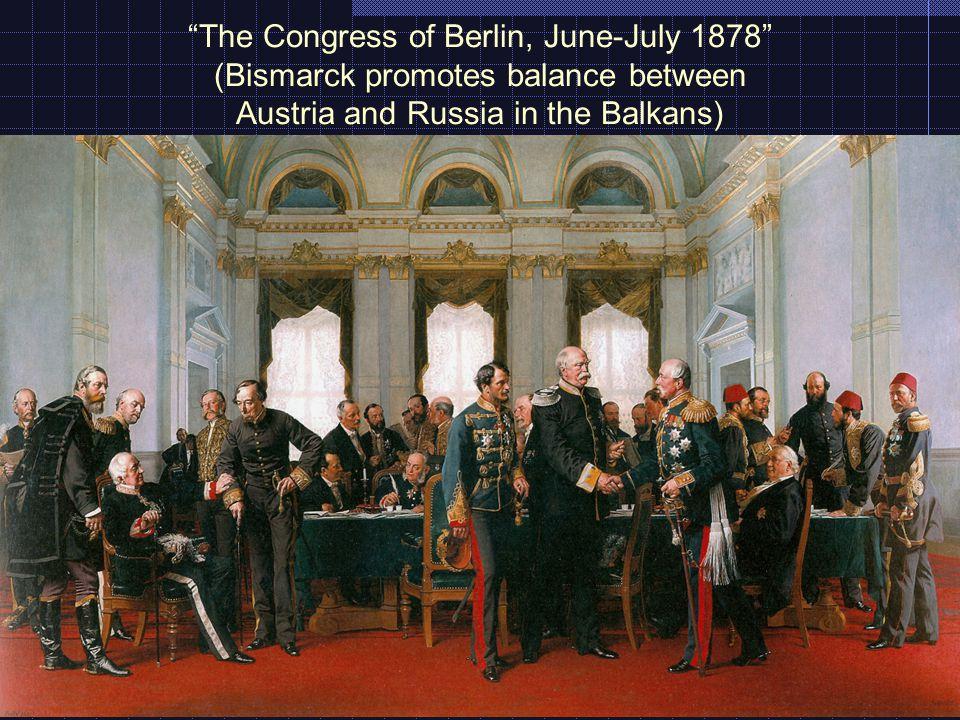 The Congress of Berlin, June-July 1878 (Bismarck promotes balance between Austria and Russia in the Balkans)