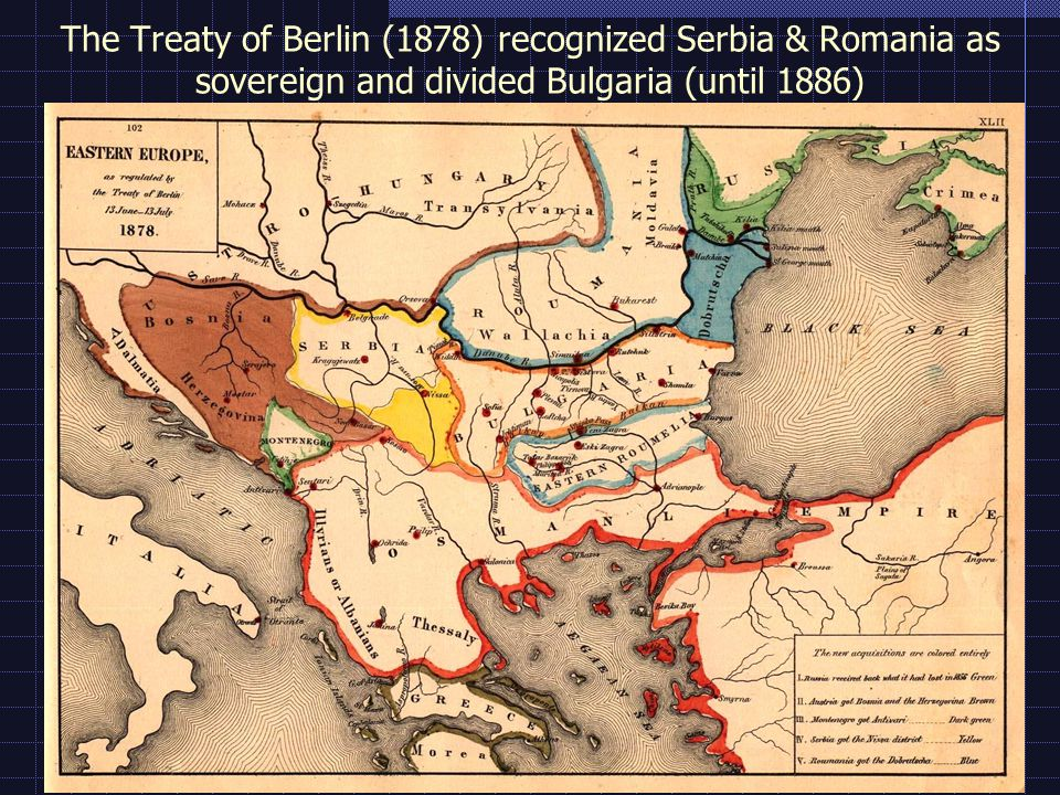 The Treaty of Berlin (1878) recognized Serbia & Romania as sovereign and divided Bulgaria (until 1886)