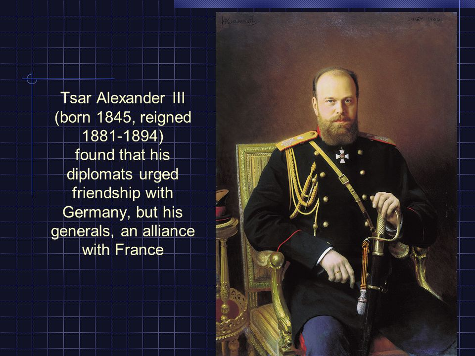 Tsar Alexander III (born 1845, reigned 1881-1894) found that his diplomats urged friendship with Germany, but his generals, an alliance with France