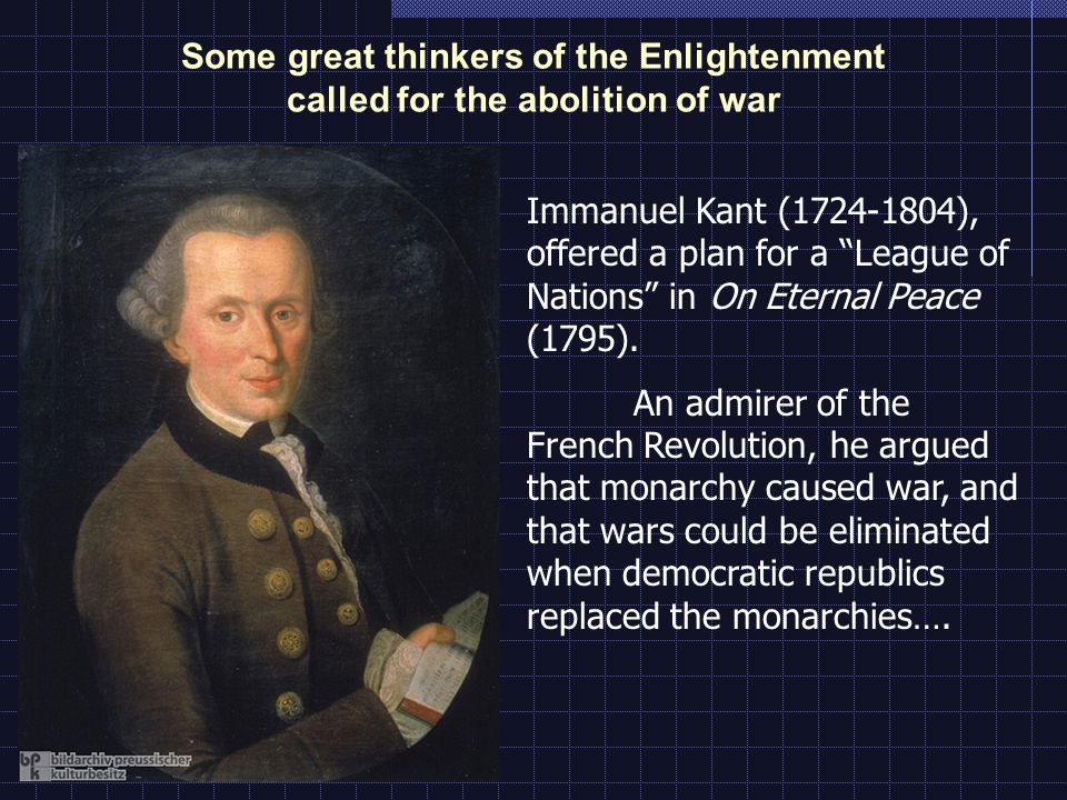 Some great thinkers of the Enlightenment called for the abolition of war Immanuel Kant (1724-1804), offered a plan for a League of Nations in On Eternal Peace (1795).
