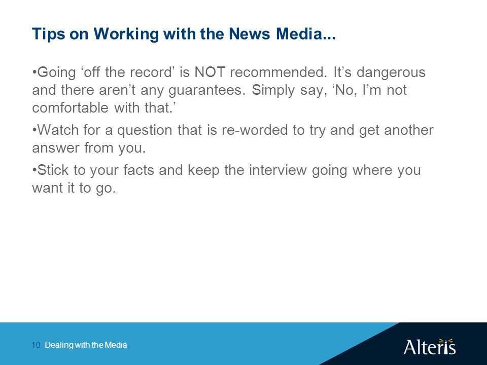 Dealing with the Media10. Tips on Working with the News Media... Going 'off the record' is NOT recommended. It's dangerous and there aren't any guaran