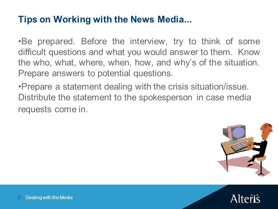 Dealing with the Media5. Tips on Working with the News Media... Be prepared. Before the interview, try to think of some difficult questions and what y