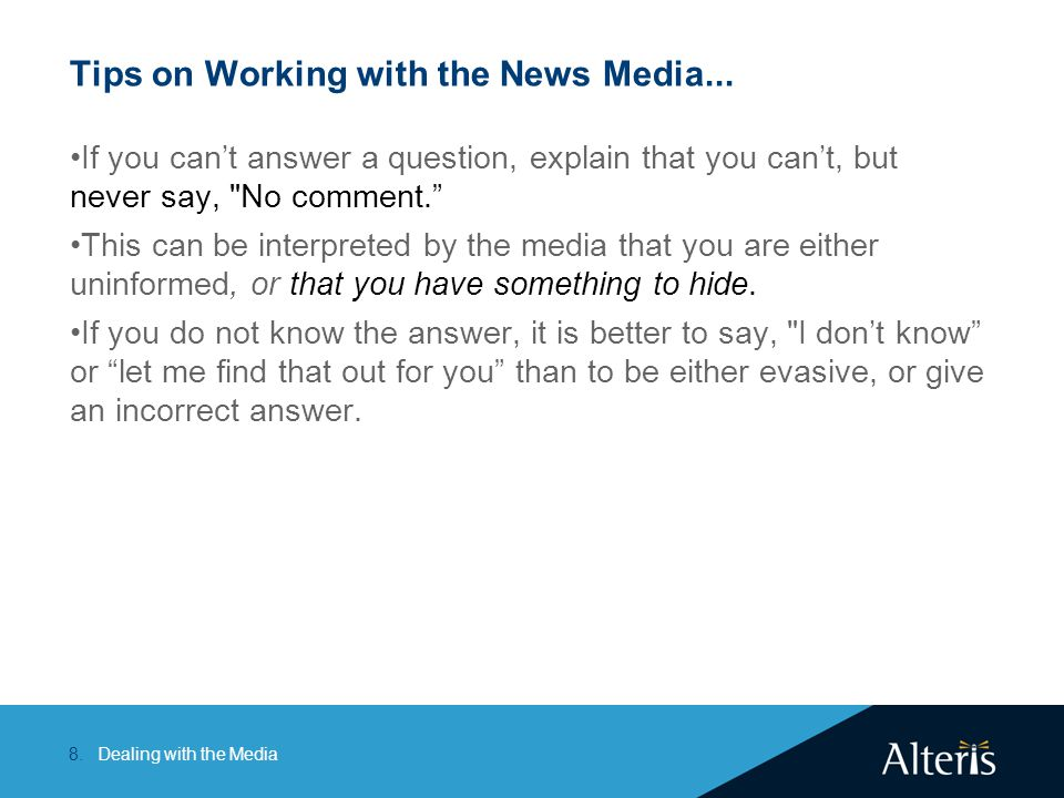 Dealing with the Media8. Tips on Working with the News Media... If you can't answer a question, explain that you can't, but never say,