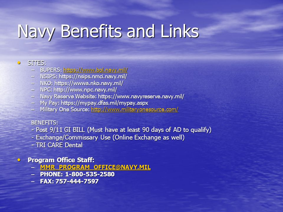 Navy Benefits and Links SITES: SITES: –BUPERS: https://www.bol.navy.mil/ https://www.bol.navy.mil/ –NSIPS: https://nsips.nmci.navy.mil/ –NKO: https://