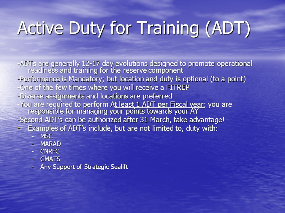 Active Duty for Training (ADT) -ADTs are generally 12-17 day evolutions designed to promote operational readiness and training for the reserve compone