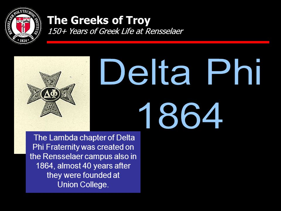 The Greeks of Troy 150+ Years of Greek Life at Rensselaer The Lambda chapter of Delta Phi Fraternity was created on the Rensselaer campus also in 1864, almost 40 years after they were founded at Union College.