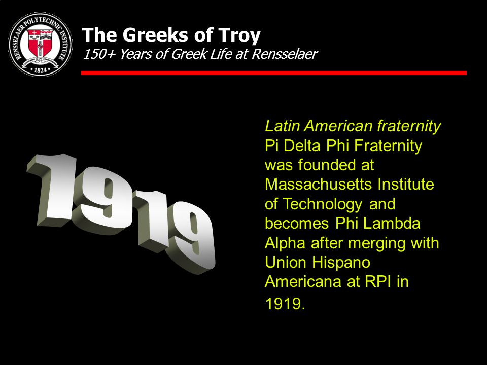 Latin American fraternity Pi Delta Phi Fraternity was founded at Massachusetts Institute of Technology and becomes Phi Lambda Alpha after merging with Union Hispano Americana at RPI in 1919.