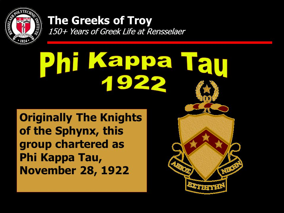 Originally The Knights of the Sphynx, this group chartered as Phi Kappa Tau, November 28, 1922 The Greeks of Troy 150+ Years of Greek Life at Renssela