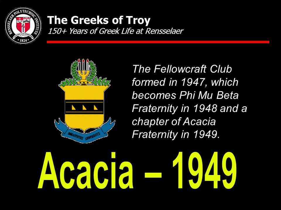 The Fellowcraft Club formed in 1947, which becomes Phi Mu Beta Fraternity in 1948 and a chapter of Acacia Fraternity in 1949. The Greeks of Troy 150+
