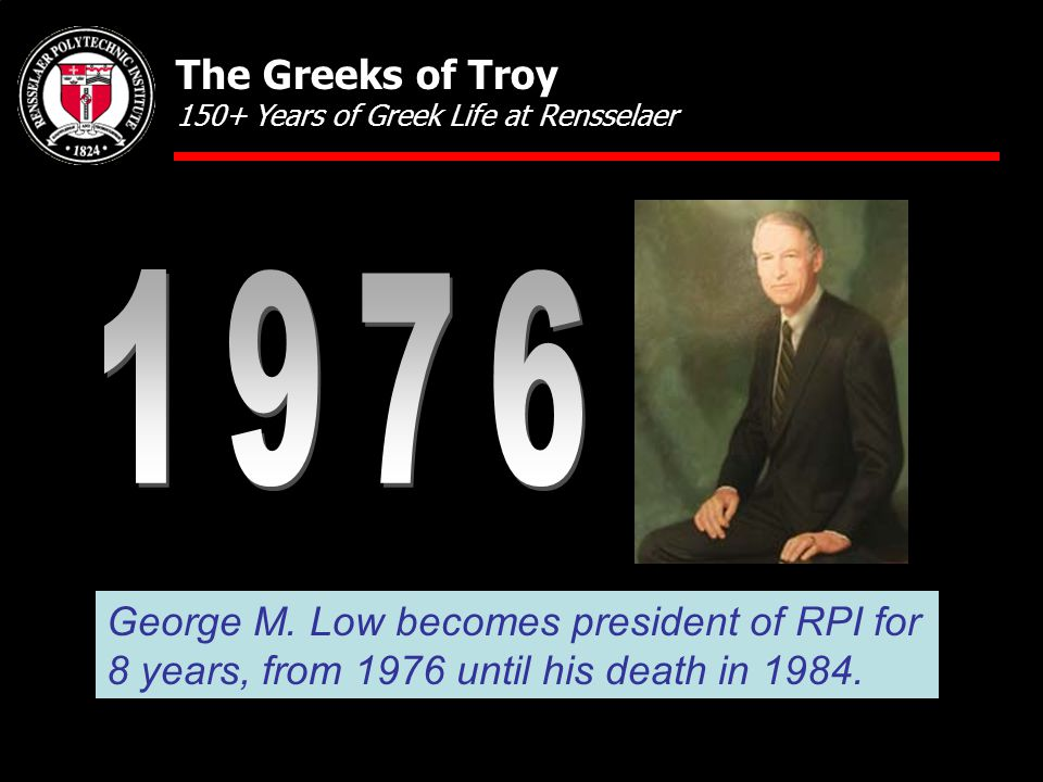 George M. Low becomes president of RPI for 8 years, from 1976 until his death in 1984. The Greeks of Troy 150+ Years of Greek Life at Rensselaer