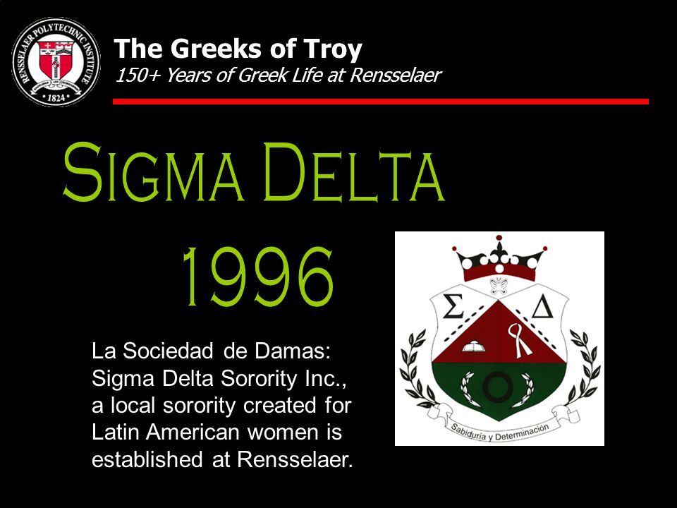 La Sociedad de Damas: Sigma Delta Sorority Inc., a local sorority created for Latin American women is established at Rensselaer. The Greeks of Troy 15