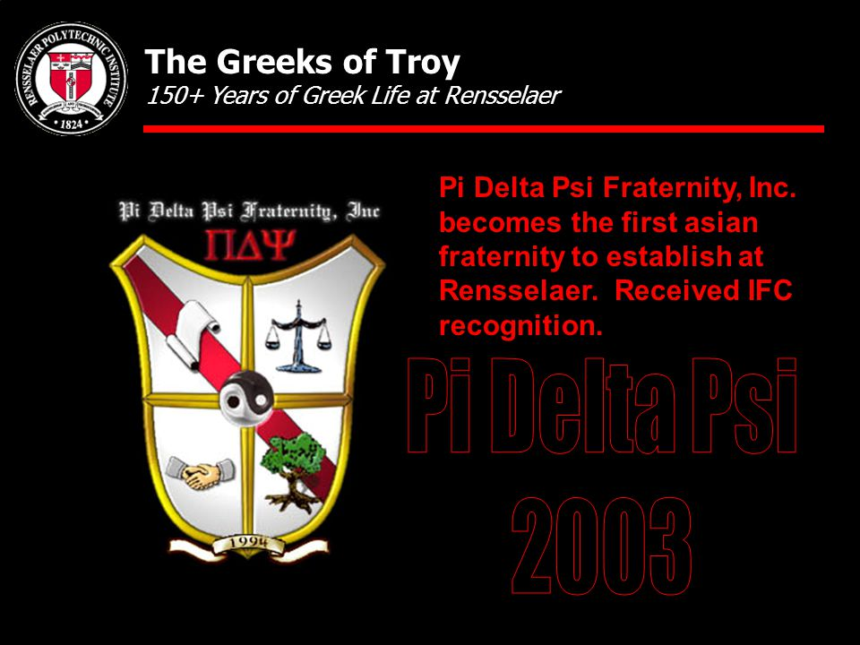 Pi Delta Psi Fraternity, Inc. becomes the first asian fraternity to establish at Rensselaer. Received IFC recognition. The Greeks of Troy 150+ Years o