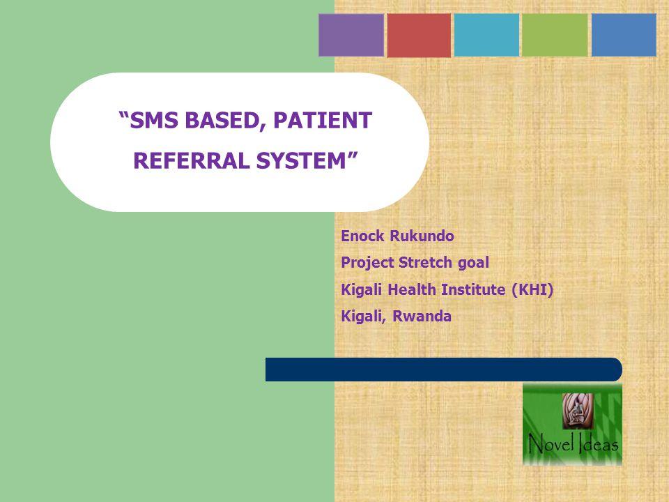 """SMS BASED, PATIENT REFERRAL SYSTEM"" Enock Rukundo Project Stretch goal Kigali Health Institute (KHI) Kigali, Rwanda"