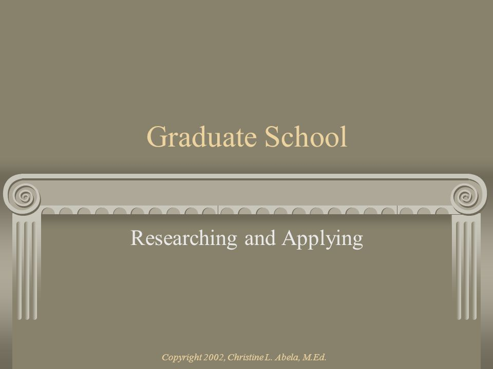 Copyright 2002, Christine L. Abela, M.Ed. Part I RESEARCHING GRADUATE SCHOOLS
