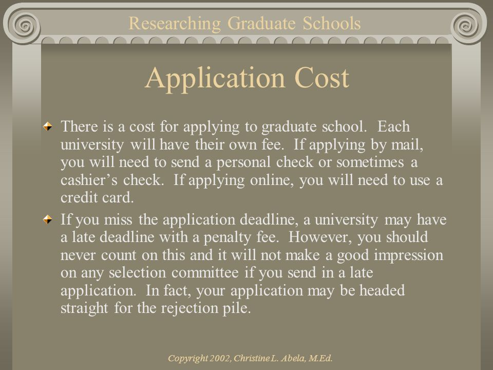 Copyright 2002, Christine L. Abela, M.Ed. Application Cost There is a cost for applying to graduate school. Each university will have their own fee. I