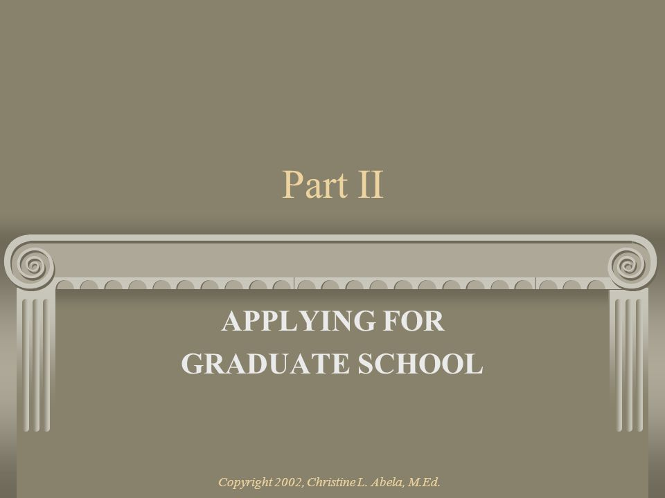 Copyright 2002, Christine L. Abela, M.Ed. Part II APPLYING FOR GRADUATE SCHOOL