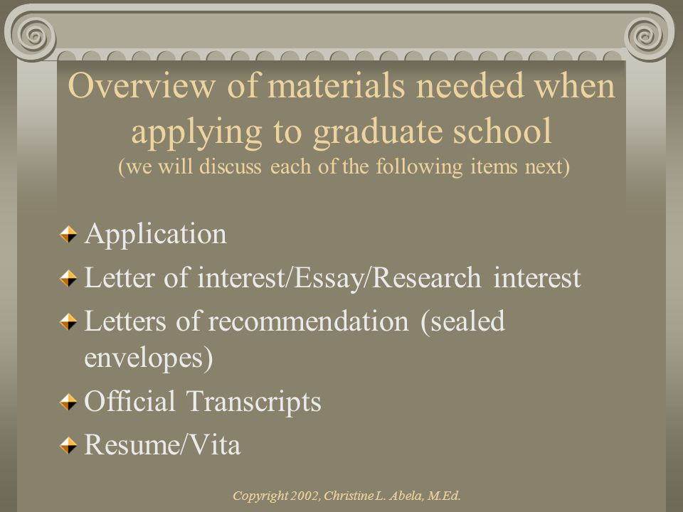 Copyright 2002, Christine L. Abela, M.Ed. Overview of materials needed when applying to graduate school (we will discuss each of the following items n