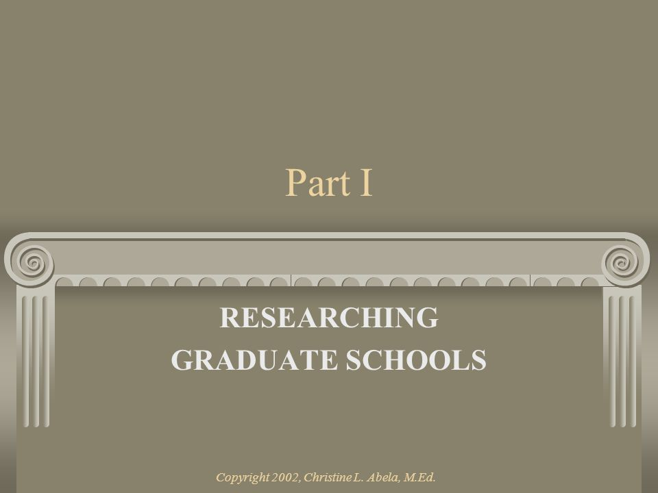 Copyright 2002, Christine L. Abela, M.Ed. Part I RESEARCHING GRADUATE SCHOOLS