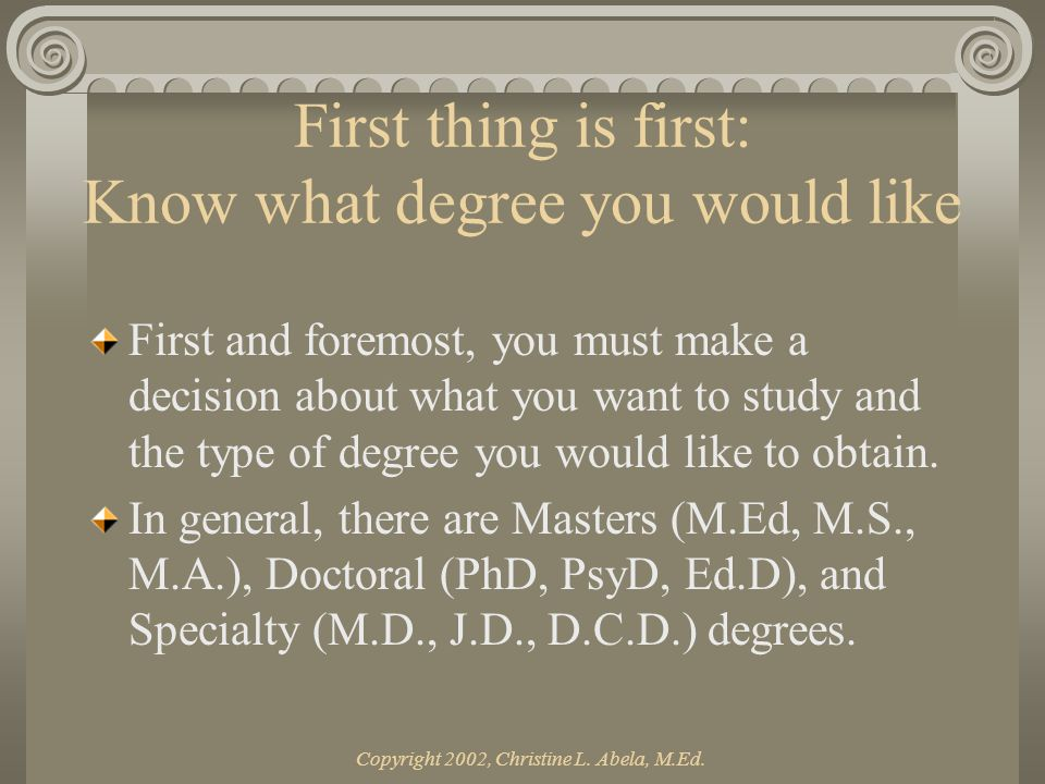 Copyright 2002, Christine L. Abela, M.Ed. First thing is first: Know what degree you would like First and foremost, you must make a decision about wha