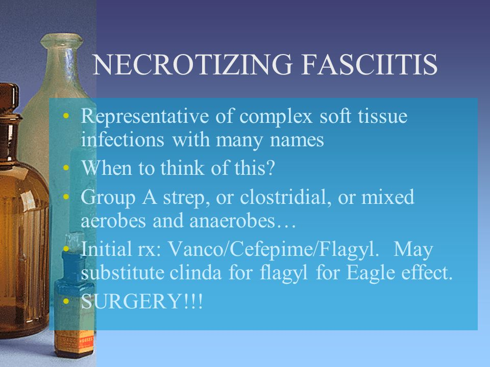 NECROTIZING FASCIITIS Representative of complex soft tissue infections with many names When to think of this.