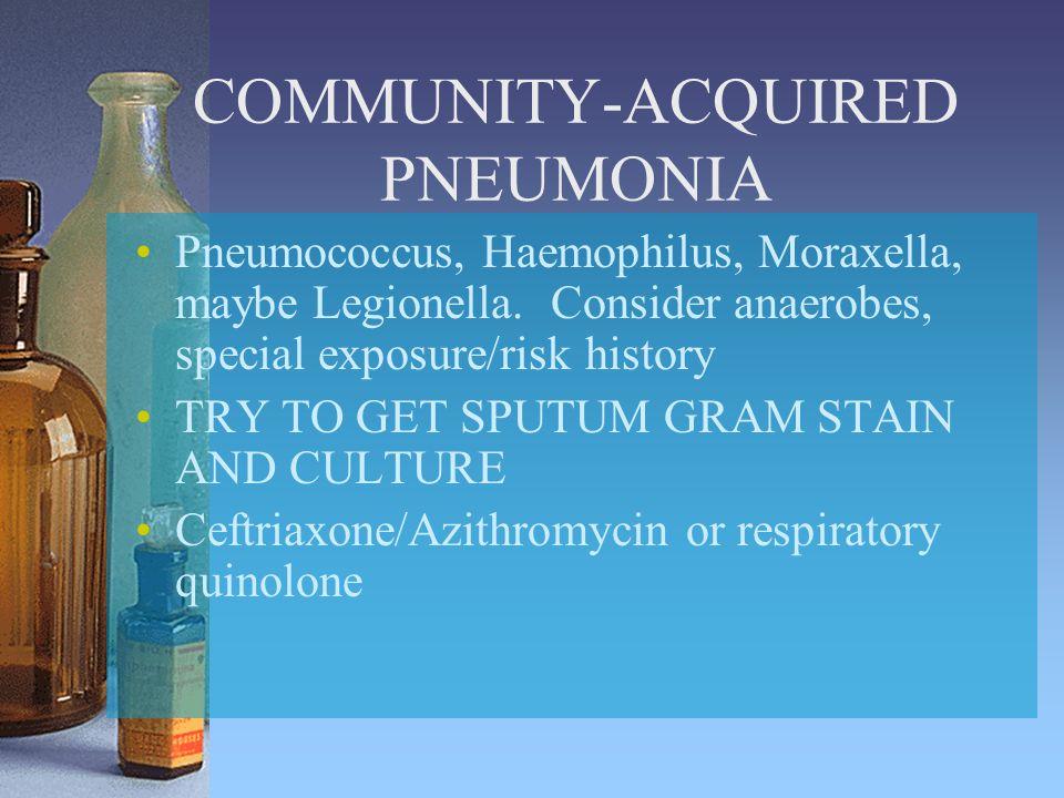 COMMUNITY-ACQUIRED PNEUMONIA Pneumococcus, Haemophilus, Moraxella, maybe Legionella. Consider anaerobes, special exposure/risk history TRY TO GET SPUT