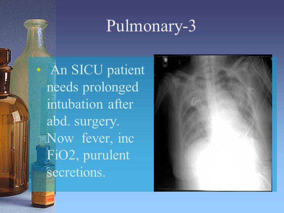 Pulmonary-3 An SICU patient needs prolonged intubation after abd. surgery. Now fever, inc FiO2, purulent secretions.