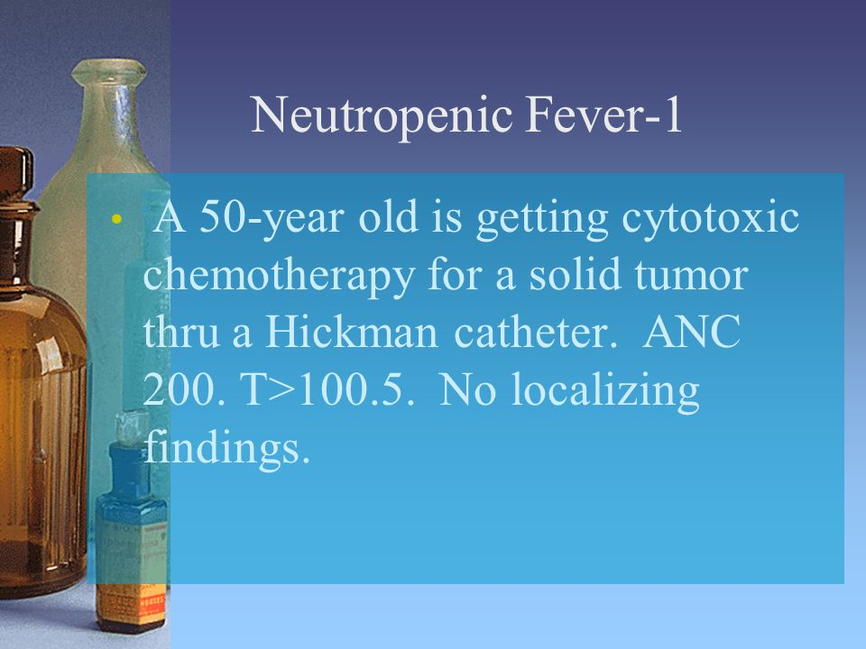 Neutropenic Fever-1 A 50-year old is getting cytotoxic chemotherapy for a solid tumor thru a Hickman catheter.