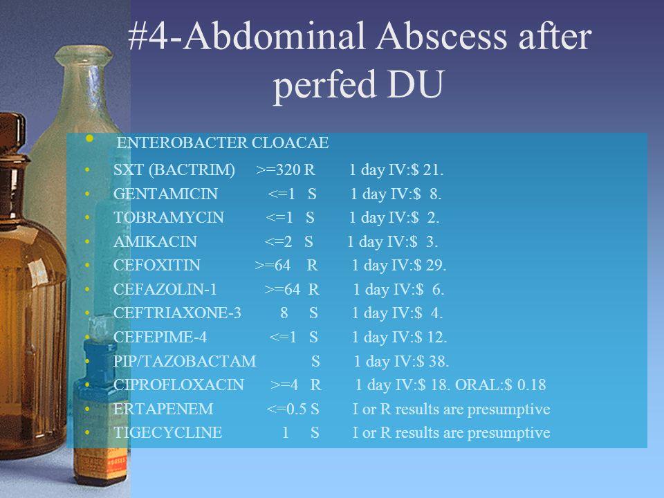 #4-Abdominal Abscess after perfed DU ENTEROBACTER CLOACAE SXT (BACTRIM) >=320 R 1 day IV:$ 21. GENTAMICIN <=1 S 1 day IV:$ 8. TOBRAMYCIN <=1 S 1 day I
