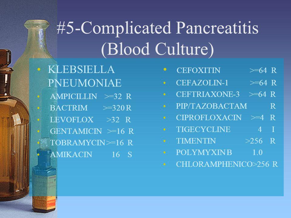 #5-Complicated Pancreatitis (Blood Culture) KLEBSIELLA PNEUMONIAE AMPICILLIN >=32 R BACTRIM >=320 R LEVOFLOX >32 R GENTAMICIN >=16 R TOBRAMYCIN >=16 R