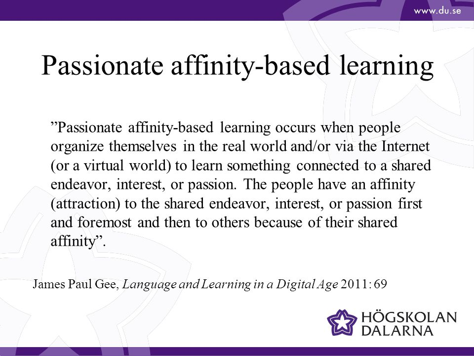 Passionate affinity-based learning Passionate affinity-based learning occurs when people organize themselves in the real world and/or via the Internet (or a virtual world) to learn something connected to a shared endeavor, interest, or passion.