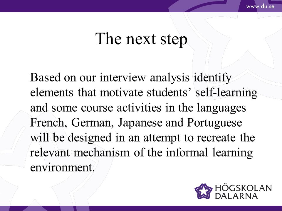 The next step Based on our interview analysis identify elements that motivate students' self-learning and some course activities in the languages French, German, Japanese and Portuguese will be designed in an attempt to recreate the relevant mechanism of the informal learning environment.