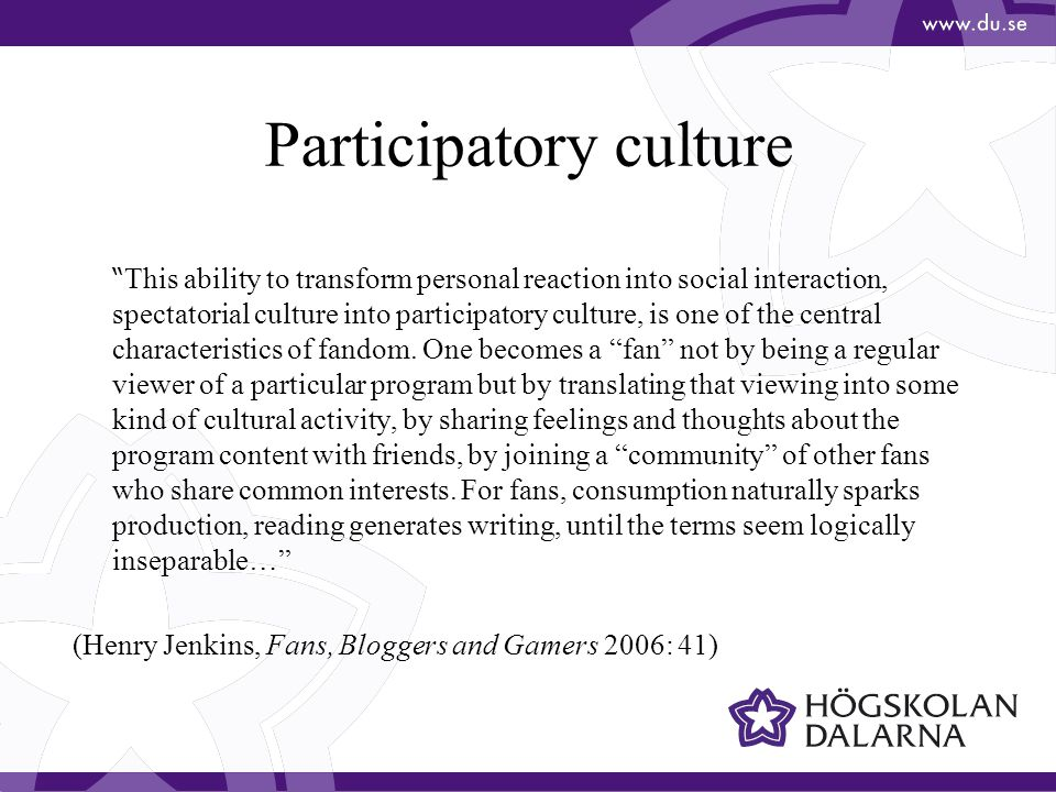 Participatory culture This ability to transform personal reaction into social interaction, spectatorial culture into participatory culture, is one of the central characteristics of fandom.