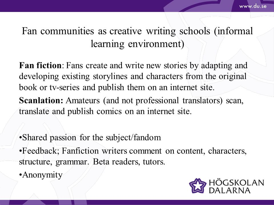 Fan communities as creative writing schools (informal learning environment) Fan fiction: Fans create and write new stories by adapting and developing existing storylines and characters from the original book or tv-series and publish them on an internet site.