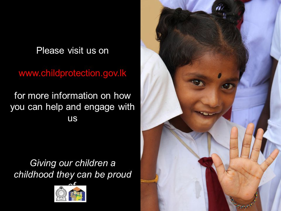Please visit us on www.childprotection.gov.lk for more information on how you can help and engage with us Giving our children a childhood they can be proud of.