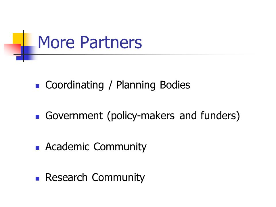 More Partners Coordinating / Planning Bodies Government (policy-makers and funders) Academic Community Research Community