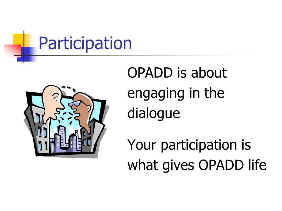 Participation OPADD is about engaging in the dialogue Your participation is what gives OPADD life