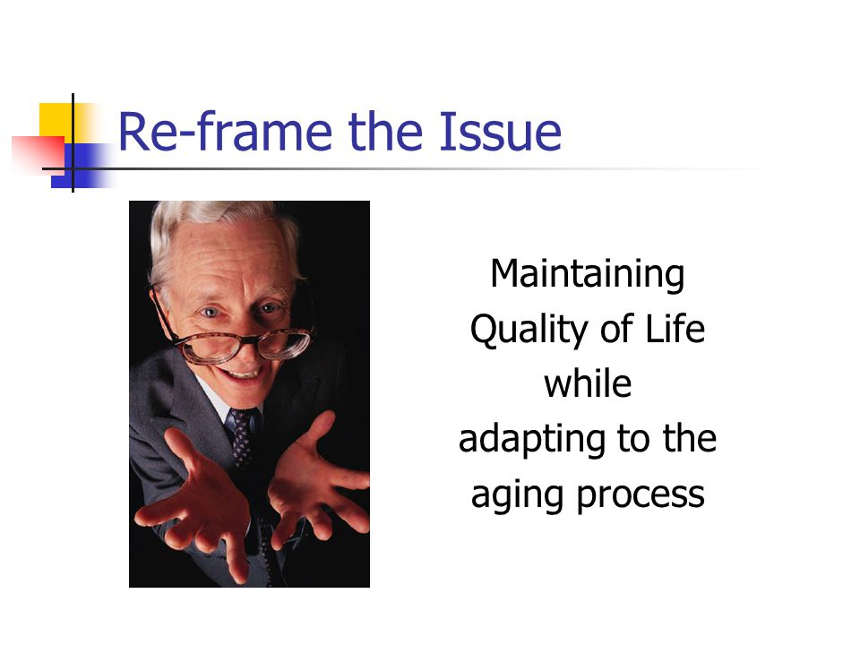 Re-frame the Issue Maintaining Quality of Life while adapting to the aging process