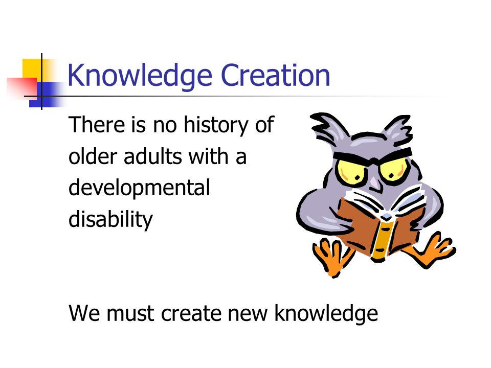 Knowledge Creation There is no history of older adults with a developmental disability We must create new knowledge