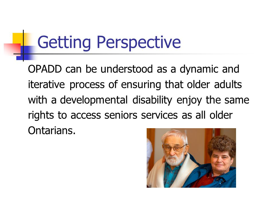 Getting Perspective OPADD can be understood as a dynamic and iterative process of ensuring that older adults with a developmental disability enjoy the