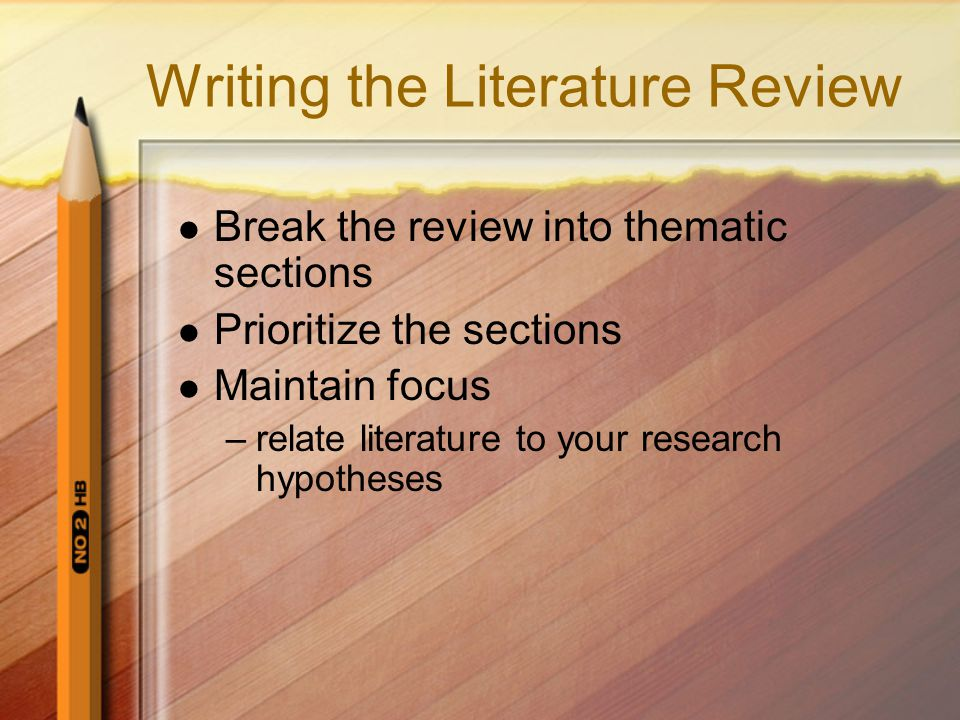 Writing the Literature Review Break the review into thematic sections Prioritize the sections Maintain focus –relate literature to your research hypotheses