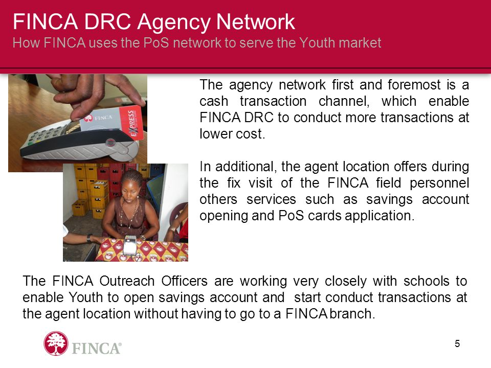 The agency network first and foremost is a cash transaction channel, which enable FINCA DRC to conduct more transactions at lower cost.