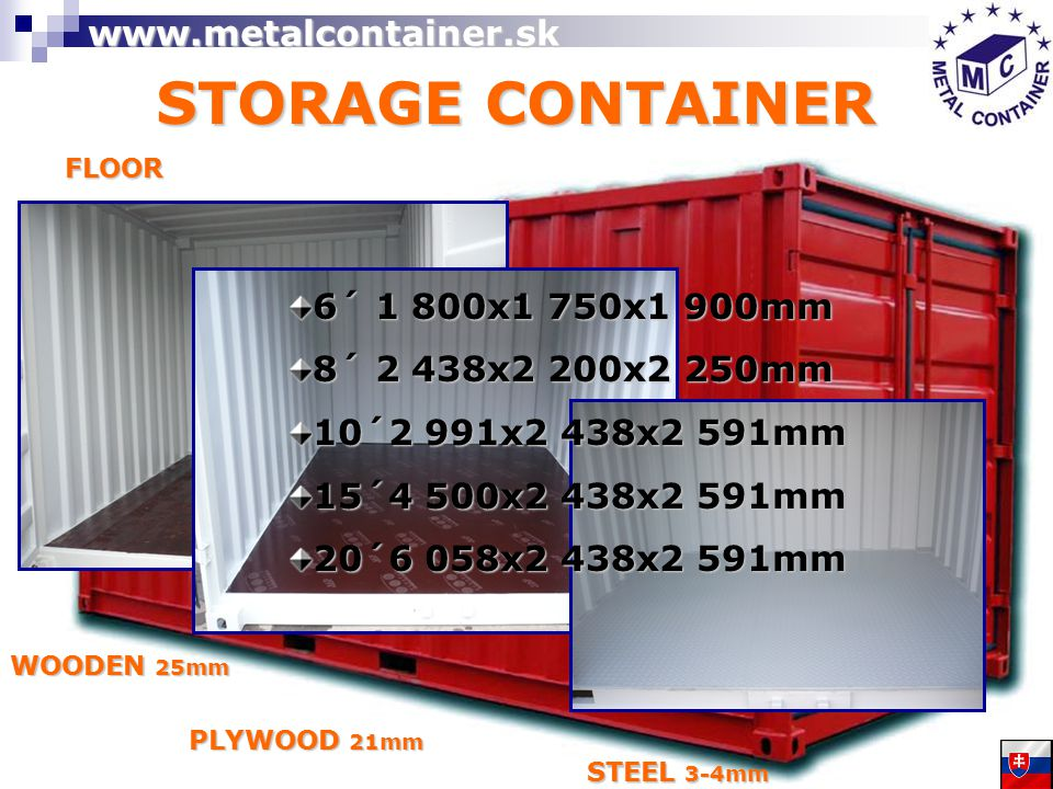 STORAGE CONTAINER FLOOR PLYWOOD 21mm WOODEN 25mm STEEL 3-4mm 6´ 1 800x1 750x1 900mm 8´ 2 438x2 200x2 250mm 10´2 991x2 438x2 591mm 15´4 500x2 438x2 591mm 20´6 058x2 438x2 591mm www.metalcontainer.sk