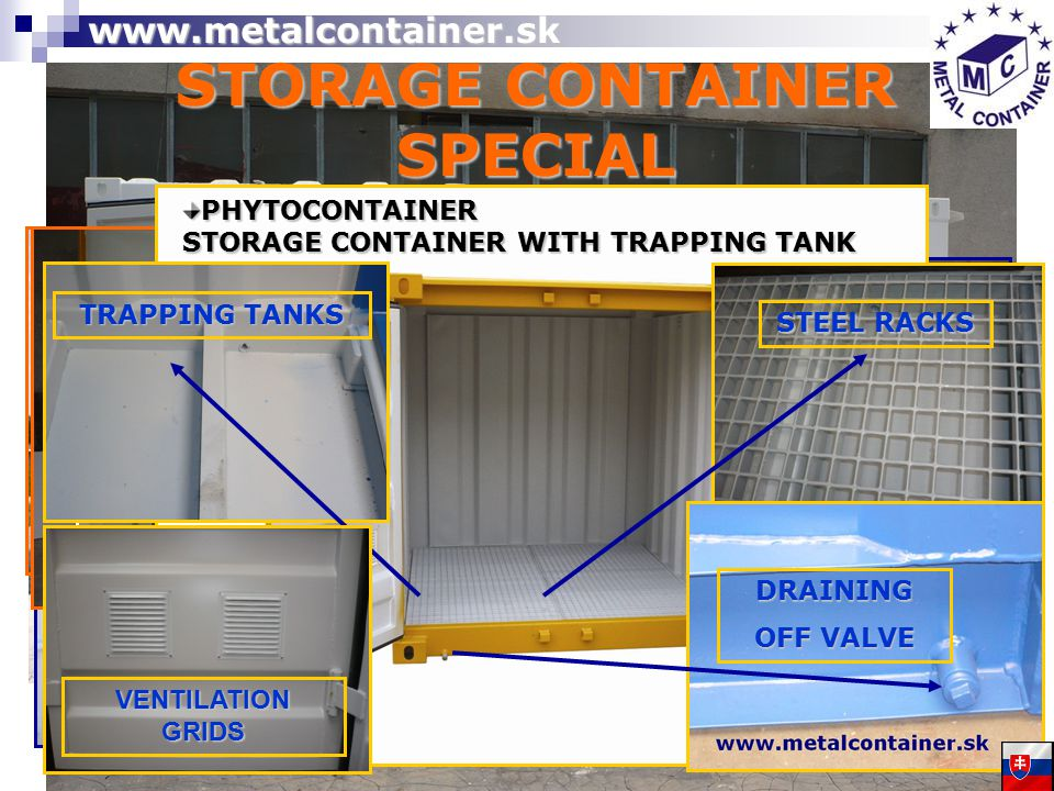 STORAGE CONTAINER SPECIAL INSULATED WITH SHELVES WITH ELECTRICAL INSTALLATION WITH PLASTIC WINDOW WITH PLASTIC DOOR WITH CONTAINER DOOR ON THE LONG SIDE (double -wing, four-wing) STEEL RACKS TRAPPING TANKS DRAINING OFF VALVE VENTILATION GRIDS PHYTOCONTAINER STORAGE CONTAINER WITH TRAPPING TANK www.metalcontainer.sk