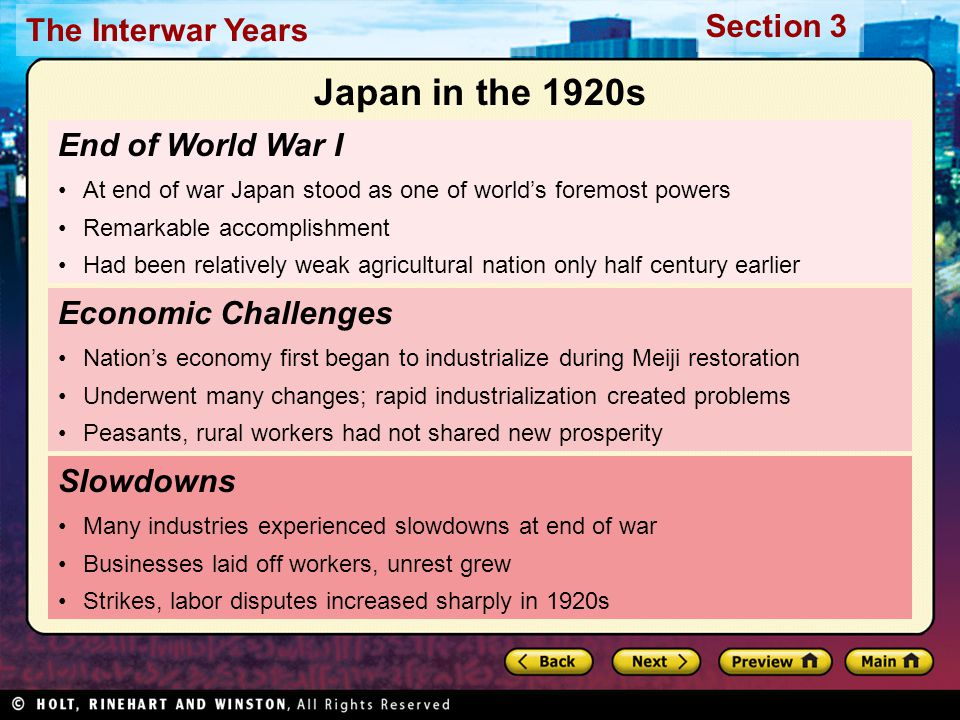 Section 3 The Interwar Years End of World War I At end of war Japan stood as one of world's foremost powers Remarkable accomplishment Had been relatively weak agricultural nation only half century earlier Slowdowns Many industries experienced slowdowns at end of war Businesses laid off workers, unrest grew Strikes, labor disputes increased sharply in 1920s Economic Challenges Nation's economy first began to industrialize during Meiji restoration Underwent many changes; rapid industrialization created problems Peasants, rural workers had not shared new prosperity Japan in the 1920s