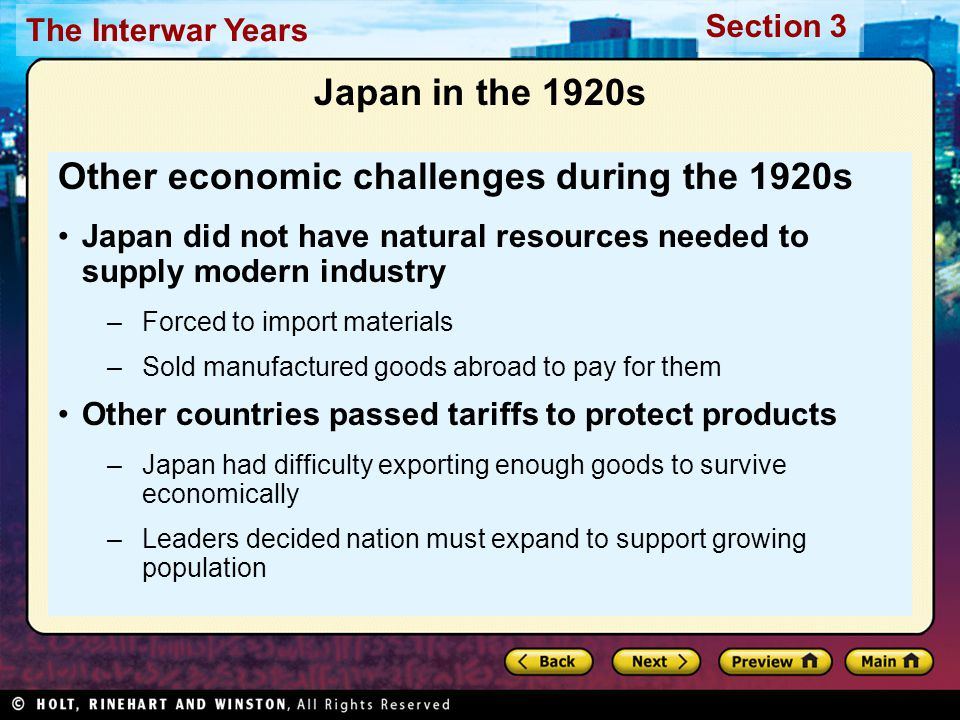 Section 3 The Interwar Years Japan in the 1920s Other economic challenges during the 1920s Japan did not have natural resources needed to supply modern industry –Forced to import materials –Sold manufactured goods abroad to pay for them Other countries passed tariffs to protect products –Japan had difficulty exporting enough goods to survive economically –Leaders decided nation must expand to support growing population