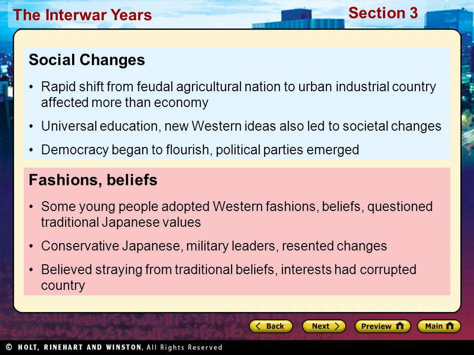 Section 3 The Interwar Years Fashions, beliefs Some young people adopted Western fashions, beliefs, questioned traditional Japanese values Conservative Japanese, military leaders, resented changes Believed straying from traditional beliefs, interests had corrupted country Social Changes Rapid shift from feudal agricultural nation to urban industrial country affected more than economy Universal education, new Western ideas also led to societal changes Democracy began to flourish, political parties emerged