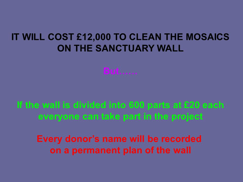 IT WILL COST £12,000 TO CLEAN THE MOSAICS ON THE SANCTUARY WALL But…… If the wall is divided into 600 parts at £20 each everyone can take part in the project Every donor's name will be recorded on a permanent plan of the wall