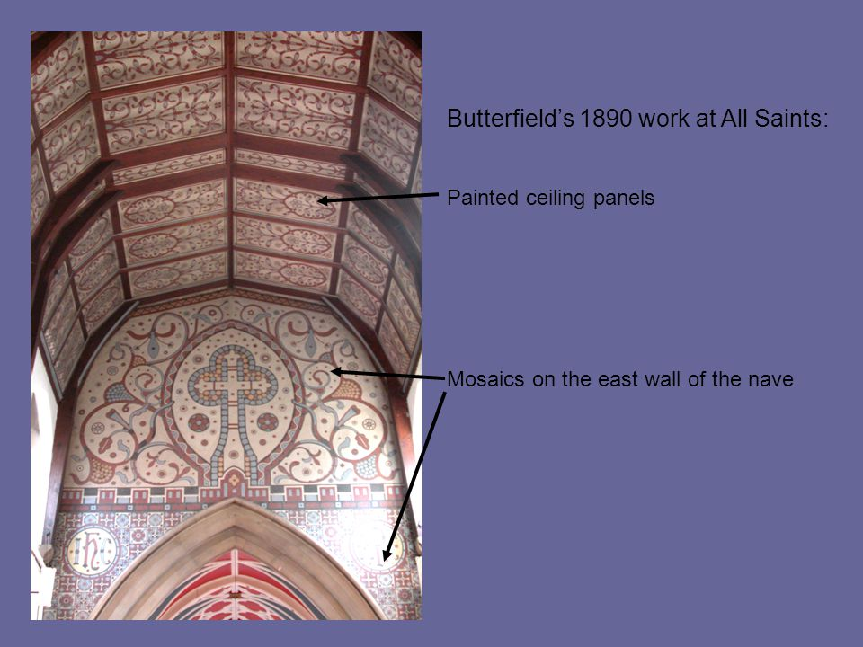 Butterfield's 1890 work at All Saints: Painted ceiling panels Mosaics on the east wall of the nave