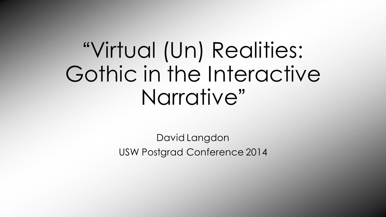Virtual (Un) Realities: Gothic in the Interactive Narrative David Langdon USW Postgrad Conference 2014